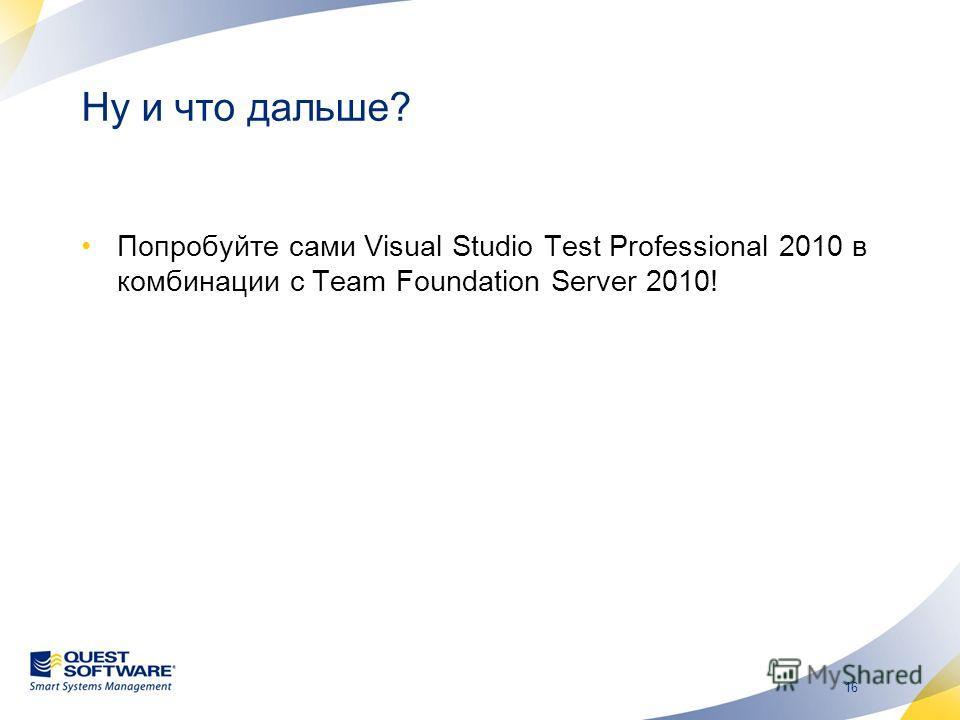16 Ну и что дальше? Попробуйте сами Visual Studio Test Professional 2010 в комбинации с Team Foundation Server 2010!