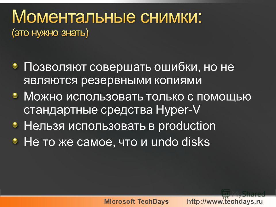 Microsoft TechDayshttp://www.techdays.ru Позволяют совершать ошибки, но не являются резервными копиями Можно использовать только с помощью стандартные средства Hyper-V Нельзя использовать в production Не то же самое, что и undo disks