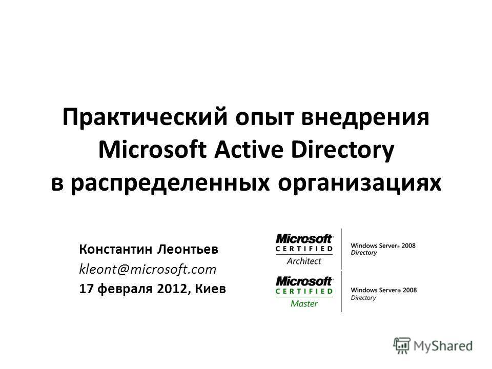 Практический опыт внедрения Microsoft Active Directory в распределенных организациях Константин Леонтьев kleont@microsoft.com 17 февраля 2012, Киев