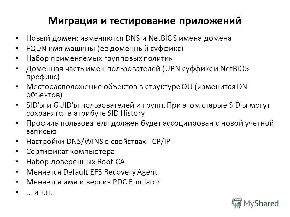 Миграция и тестирование приложений Новый домен: изменяются DNS и NetBIOS имена домена FQDN имя машины (ее доменный суффикс) Набор применяемых групповых политик Доменная часть имен пользователей (UPN суффикс и NetBIOS префикс) Месторасположение объект