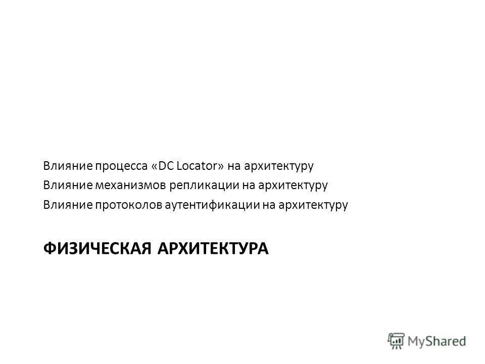 ФИЗИЧЕСКАЯ АРХИТЕКТУРА Влияние процесса «DC Locator» на архитектуру Влияние механизмов репликации на архитектуру Влияние протоколов аутентификации на архитектуру