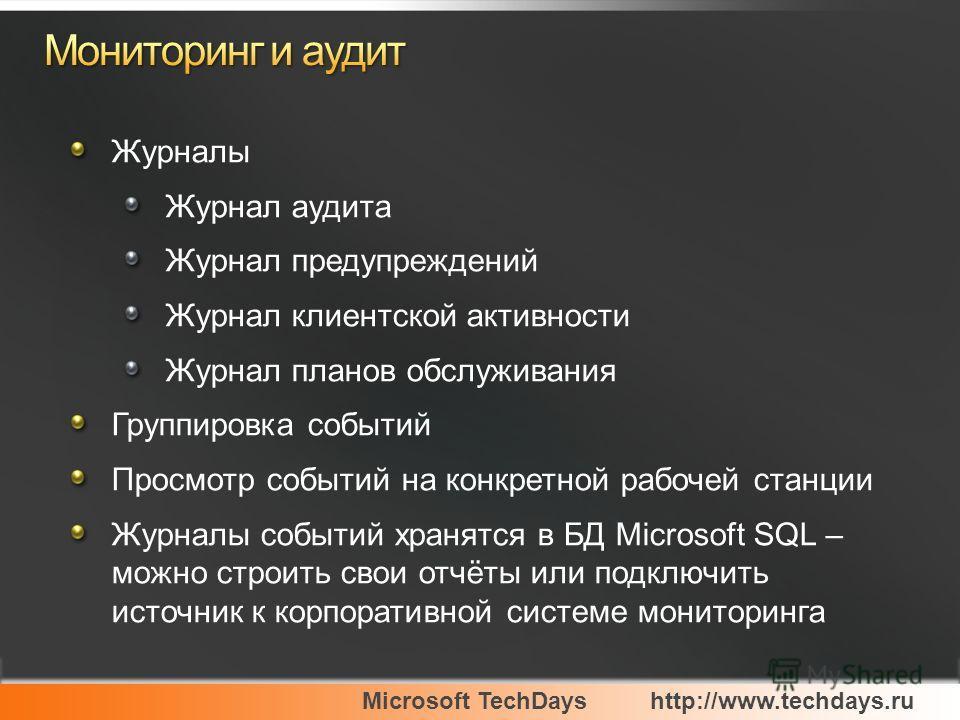 Microsoft TechDayshttp://www.techdays.ru Журналы Журнал аудита Журнал предупреждений Журнал клиентской активности Журнал планов обслуживания Группировка событий Просмотр событий на конкретной рабочей станции Журналы событий хранятся в БД Microsoft SQ