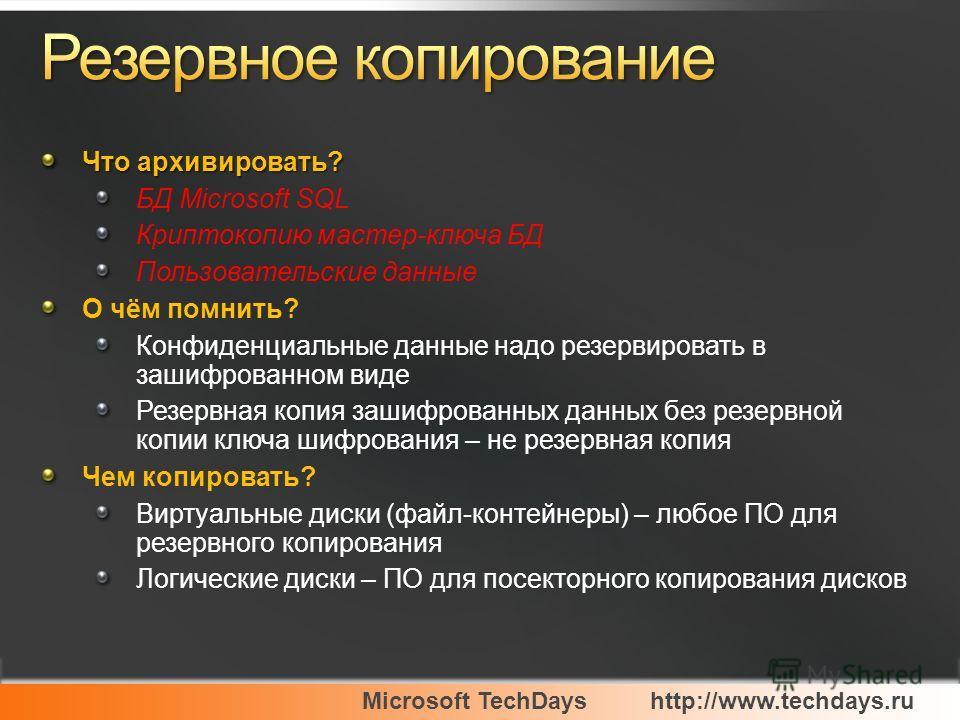 Microsoft TechDayshttp://www.techdays.ru Что архивировать? БД Microsoft SQL Криптокопию мастер-ключа БД Пользовательские данные О чём помнить? Конфиденциальные данные надо резервировать в зашифрованном виде Резервная копия зашифрованных данных без ре