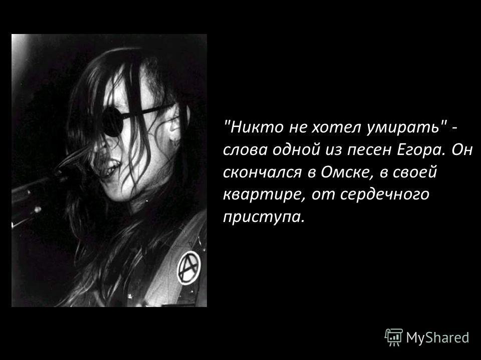 Никто не хотел умирать - слова одной из песен Егора. Он скончался в Омске, в своей квартире, от сердечного приступа.