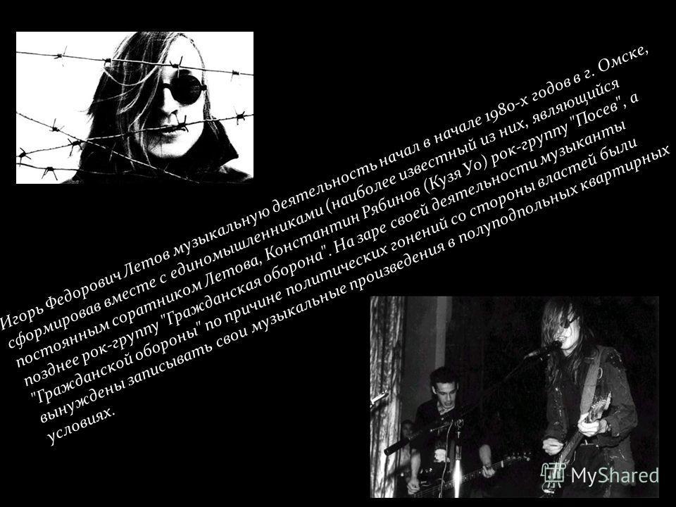 Игорь Федорович Летов музыкальную деятельность начал в начале 1980-х годов в г. Омске, сформировав вместе с единомышленниками (наиболее известный из них, являющийся постоянным соратником Летова, Константин Рябинов (Кузя Уо) рок-группу