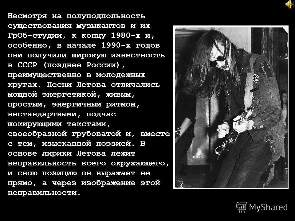 Несмотря на полуподпольность существования музыкантов и их ГрОб-студии, к концу 1980-х и, особенно, в начале 1990-х годов они получили широкую известность в СССР (позднее России), преимущественно в молодежных кругах. Песни Летова отличались мощной эн