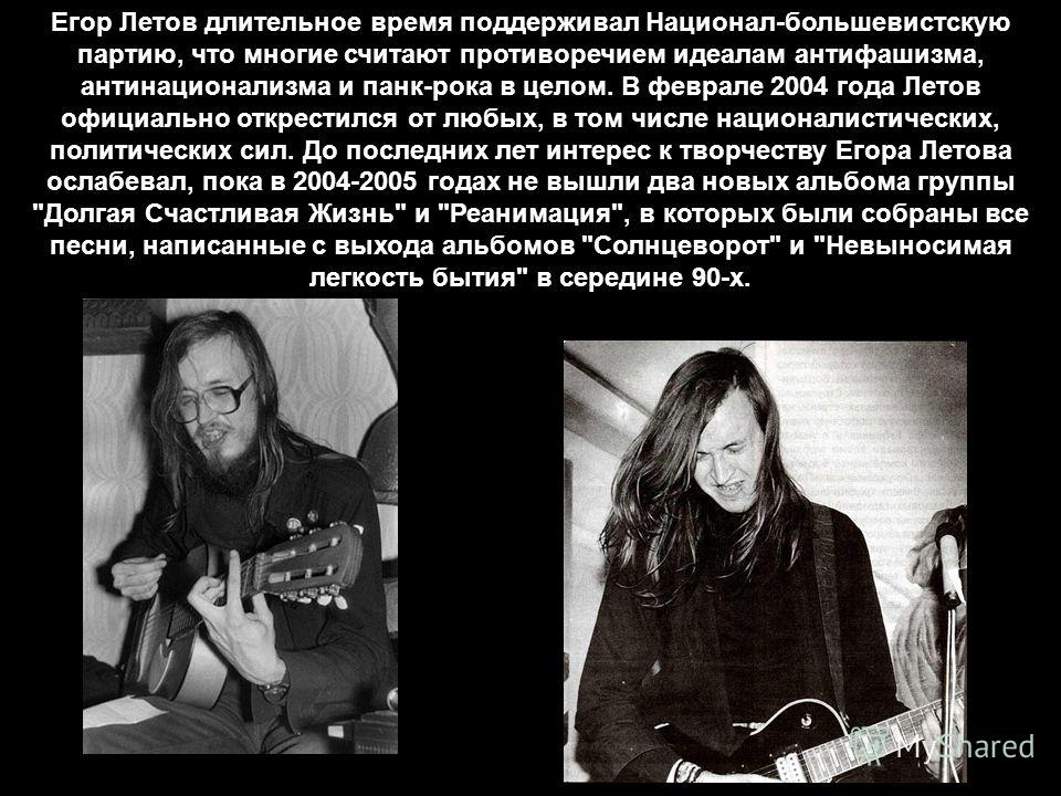 Егор Летов длительное время поддерживал Национал-большевистскую партию, что многие считают противоречием идеалам антифашизма, антинационализма и панк-рока в целом. В феврале 2004 года Летов официально открестился от любых, в том числе националистичес