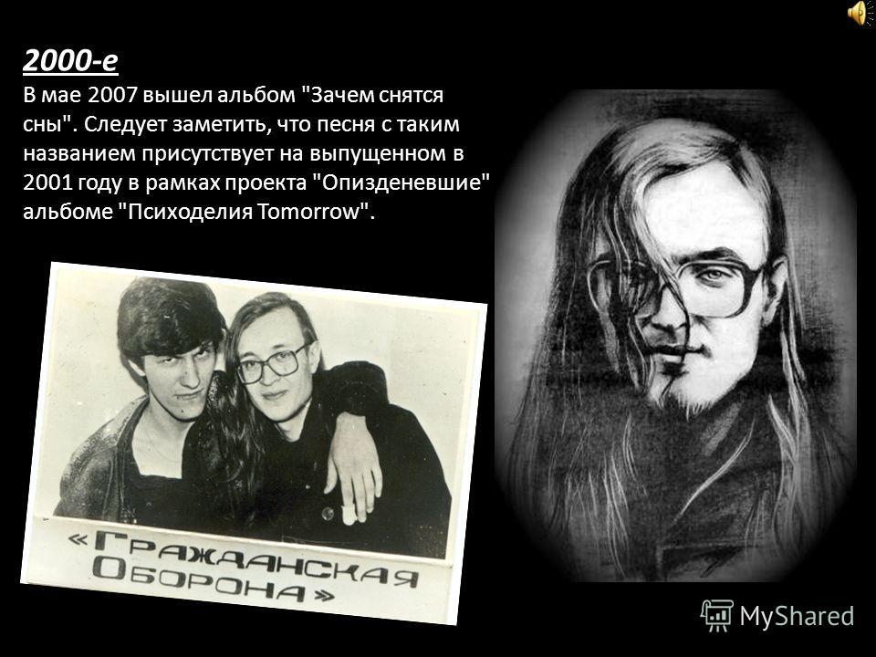 2000-е В мае 2007 вышел альбом Зачем снятся сны. Следует заметить, что песня с таким названием присутствует на выпущенном в 2001 году в рамках проекта Опизденевшие альбоме Психоделия Tomorrow.