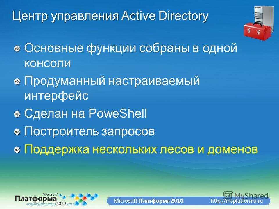 http://msplatforma.ruMicrosoft Платформа 2010 Центр управления Active Directory Основные функции собраны в одной консоли Продуманный настраиваемый интерфейс Сделан на PoweShell Построитель запросов Поддержка нескольких лесов и доменов