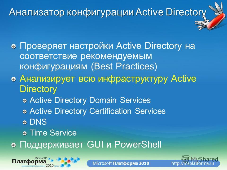 http://msplatforma.ruMicrosoft Платформа 2010 Анализатор конфигурации Active Directory Проверяет настройки Active Directory на соответствие рекомендуемым конфигурациям (Best Practices) Анализирует всю инфраструктуру Active Directory Active Directory
