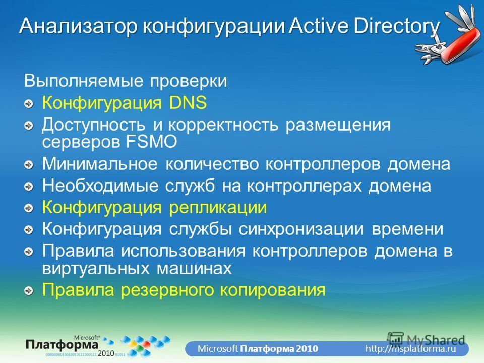 http://msplatforma.ruMicrosoft Платформа 2010 Анализатор конфигурации Active Directory Выполняемые проверки Конфигурация DNS Доступность и корректность размещения серверов FSMO Минимальное количество контроллеров домена Необходимые служб на контролле
