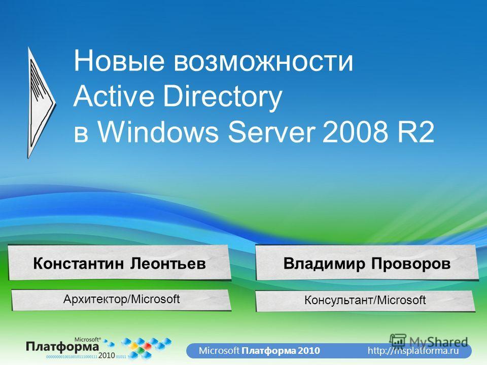 http://msplatforma.ruMicrosoft Платформа 2010 Новые возможности Active Directory в Windows Server 2008 R2 Архитектор/Microsoft Константин ЛеонтьевВладимир Проворов Консультант/Microsoft