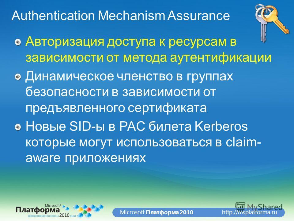 http://msplatforma.ruMicrosoft Платформа 2010 Authentication Mechanism Assurance Авторизация доступа к ресурсам в зависимости от метода аутентификации Динамическое членство в группах безопасности в зависимости от предъявленного сертификата Новые SID-