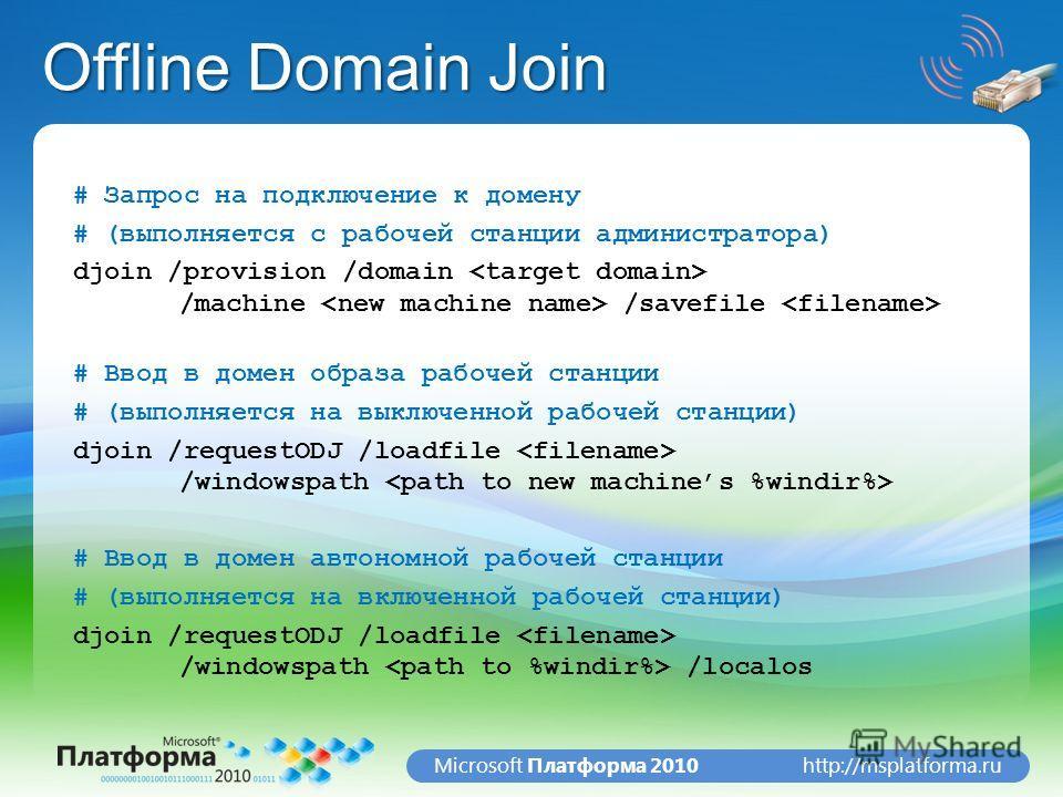 http://msplatforma.ruMicrosoft Платформа 2010 Offline Domain Join # Запрос на подключение к домену # (выполняется с рабочей станции администратора) djoin /provision /domain /machine /savefile # Ввод в домен образа рабочей станции # (выполняется на вы