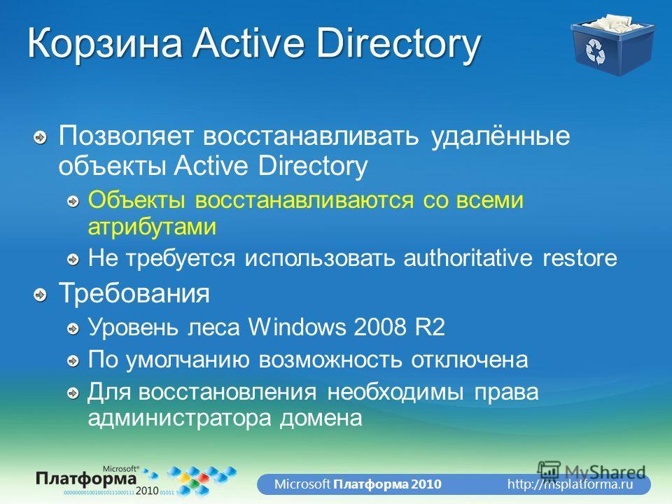 http://msplatforma.ruMicrosoft Платформа 2010 Корзина Active Directory Позволяет восстанавливать удалённые объекты Active Directory Объекты восстанавливаются со всеми атрибутами Не требуется использовать authoritative restore Требования Уровень леса