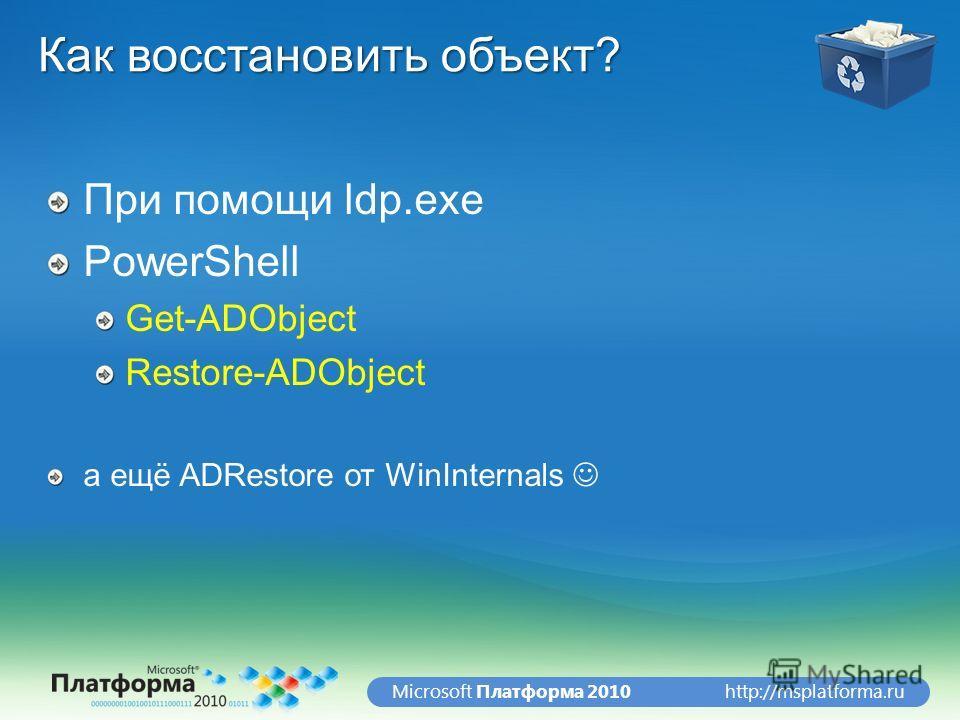 http://msplatforma.ruMicrosoft Платформа 2010 Как восстановить объект? При помощи ldp.exe PowerShell Get-ADObject Restore-ADObject а ещё ADRestore от WinInternals