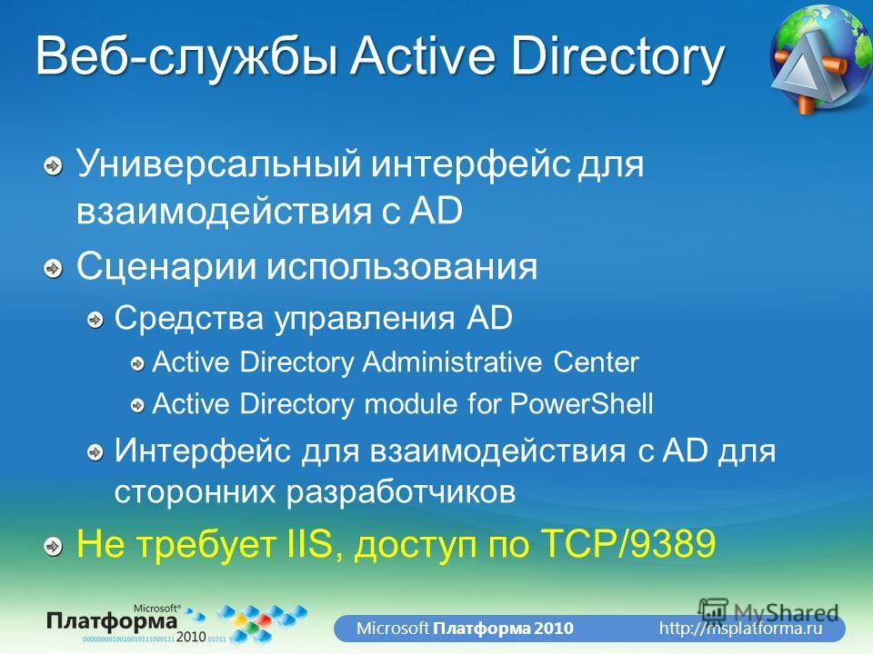 http://msplatforma.ruMicrosoft Платформа 2010 Веб-службы Active Directory Универсальный интерфейс для взаимодействия с AD Сценарии использования Средства управления AD Active Directory Administrative Center Active Directory module for PowerShell Инте