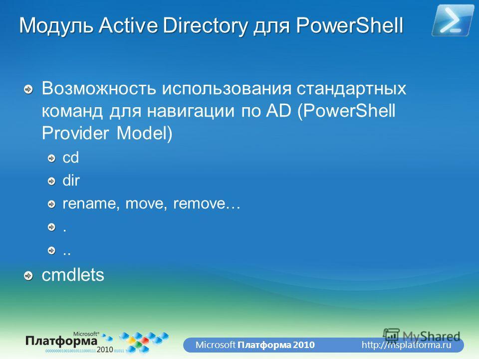 http://msplatforma.ruMicrosoft Платформа 2010 Модуль Active Directory для PowerShell Возможность использования стандартных команд для навигации по AD (PowerShell Provider Model) cd dir rename, move, remove…... cmdlets