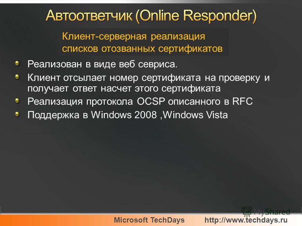 Microsoft TechDayshttp://www.techdays.ru Реализован в виде веб севриса. Клиент отсылает номер сертификата на проверку и получает ответ насчет этого сертификата Реализация протокола OCSP описанного в RFC Поддержка в Windows 2008,Windows Vista Клиент-с
