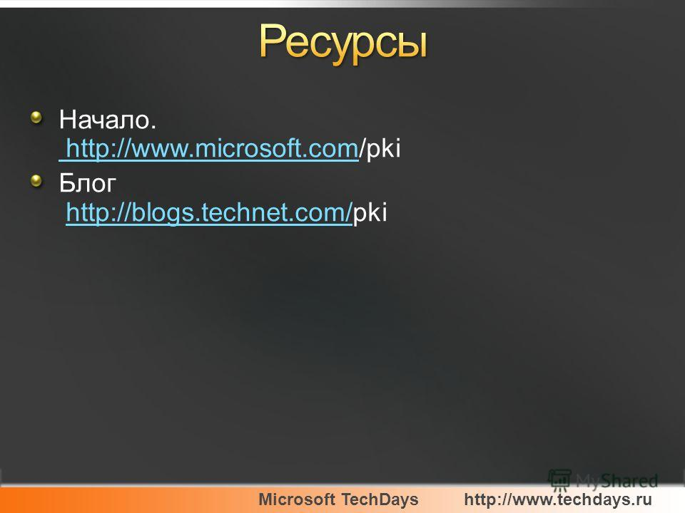 Microsoft TechDayshttp://www.techdays.ru Начало. http://www.microsoft.com/pki http://www.microsoft.com Блог http://blogs.technet.com/pkihttp://blogs.technet.com/