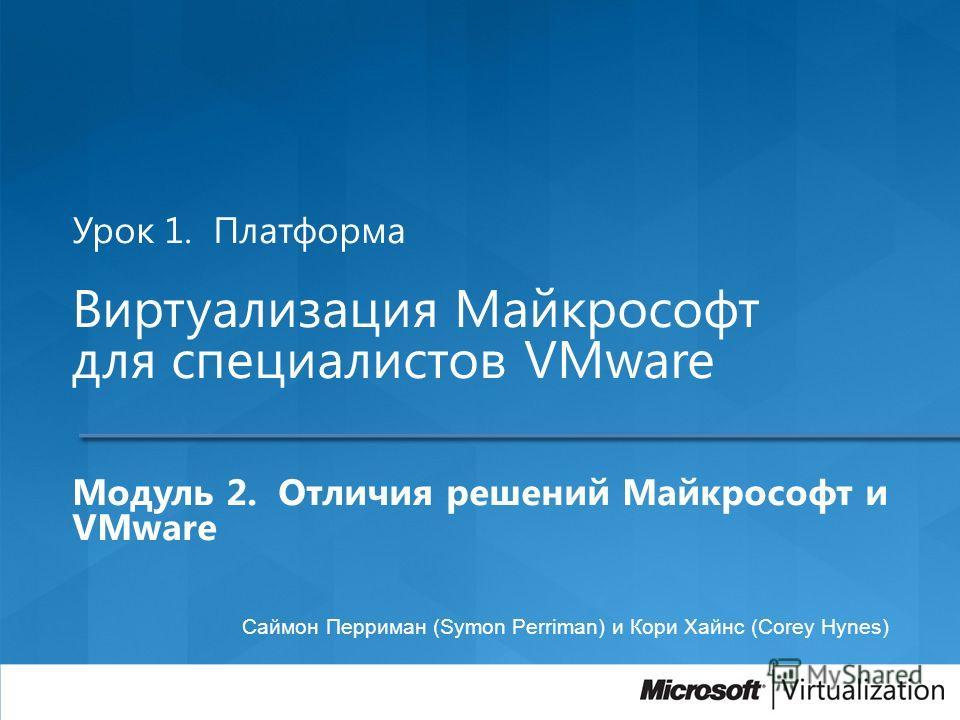 Урок 1. Платформа Виртуализация Майкрософт для специалистов VMware Модуль 2. Отличия решений Майкрософт и VMware Саймон Перриман (Symon Perriman) и Кори Хайнс (Corey Hynes)
