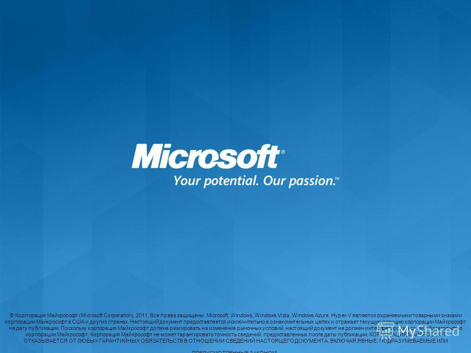 © Корпорация Майкрософт (Microsoft Corporation), 2011. Все права защищены. Microsoft, Windows, Windows Vista, Windows Azure, Hyper-V являются охраняемыми товарными знаками корпорации Майкрософт в США и других странах. Настоящий документ предоставляет