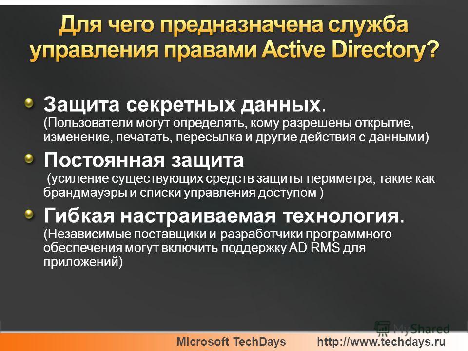 Microsoft TechDayshttp://www.techdays.ru Защита секретных данных. (Пользователи могут определять, кому разрешены открытие, изменение, печатать, пересылка и другие действия с данными) Постоянная защита (усиление существующих средств защиты периметра,