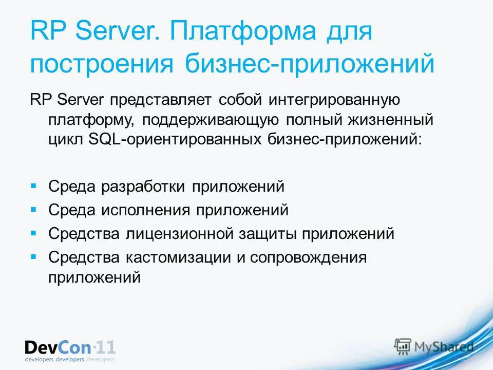 RP Server. Платформа для построения бизнес-приложений RP Server представляет собой интегрированную платформу, поддерживающую полный жизненный цикл SQL-ориентированных бизнес-приложений: Среда разработки приложений Среда исполнения приложений Средства