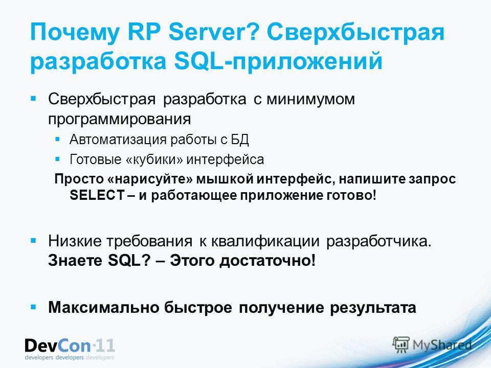 Почему RP Server? Сверхбыстрая разработка SQL-приложений Сверхбыстрая разработка с минимумом программирования Автоматизация работы с БД Готовые «кубики» интерфейса Просто «нарисуйте» мышкой интерфейс, напишите запрос SELECT – и работающее приложение