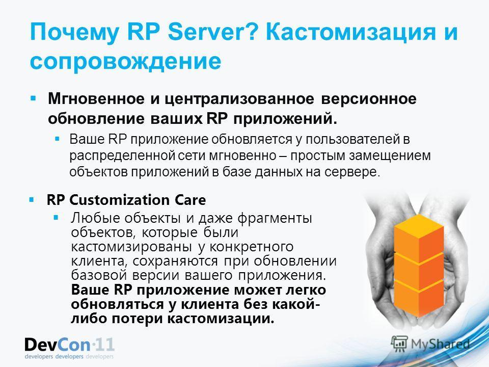 Почему RP Server? Кастомизация и сопровождение Мгновенное и централизованное версионное обновление ваших RP приложений. Ваше RP приложение обновляется у пользователей в распределенной сети мгновенно – простым замещением объектов приложений в базе дан