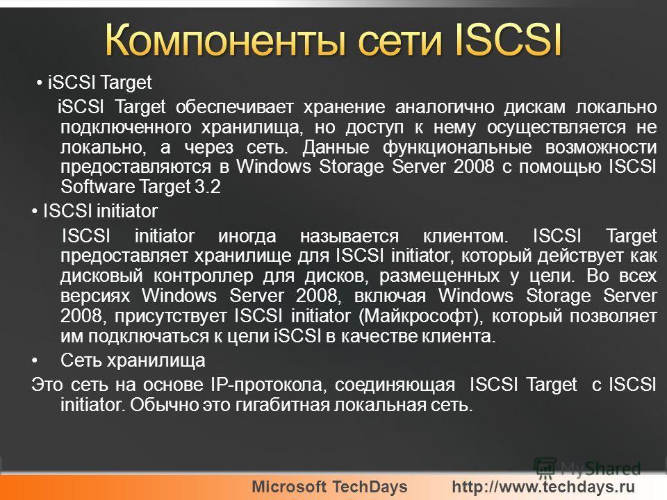 Microsoft TechDayshttp://www.techdays.ru iSCSI Target iSCSI Target обеспечивает хранение аналогично дискам локально подключенного хранилища, но доступ к нему осуществляется не локально, а через сеть. Данные функциональные возможности предоставляются