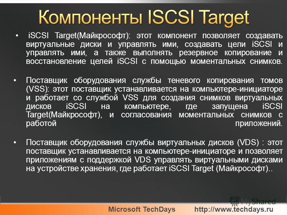 Microsoft TechDayshttp://www.techdays.ru iSCSI Target(Майкрософт): этот компонент позволяет создавать виртуальные диски и управлять ими, создавать цели iSCSI и управлять ими, а также выполнять резервное копирование и восстановление целей iSCSI с помо