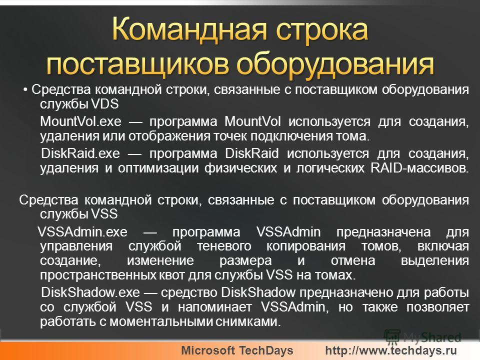 Microsoft TechDayshttp://www.techdays.ru Средства командной строки, связанные с поставщиком оборудования службы VDS MountVol.exe программа MountVol используется для создания, удаления или отображения точек подключения тома. DiskRaid.exe программа Dis