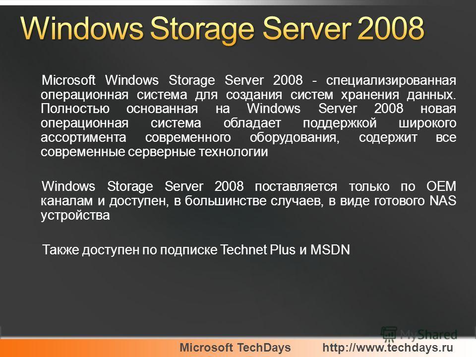 Microsoft TechDayshttp://www.techdays.ru Microsoft Windows Storage Server 2008 - специализированная операционная система для создания систем хранения данных. Полностью основанная на Windows Server 2008 новая операционная система обладает поддержкой ш