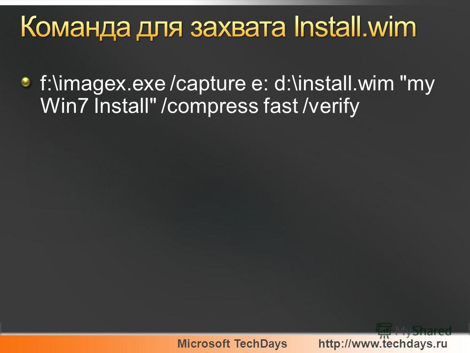 Microsoft TechDayshttp://www.techdays.ru f:\imagex.exe /capture e: d:\install.wim my Win7 Install /compress fast /verify