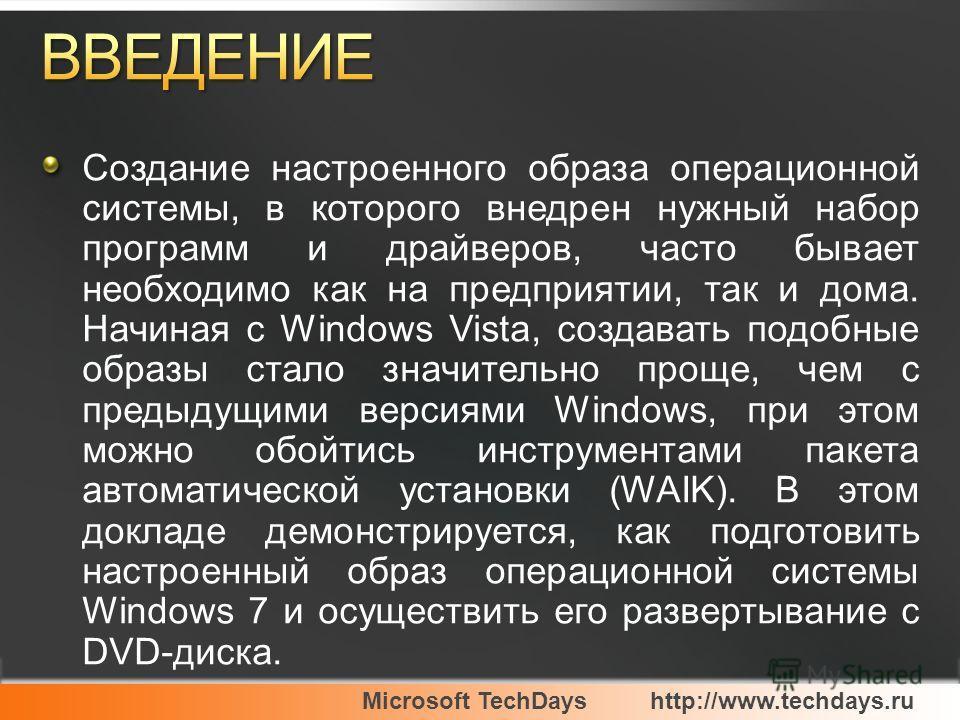 Microsoft TechDayshttp://www.techdays.ru Создание настроенного образа операционной системы, в которого внедрен нужный набор программ и драйверов, часто бывает необходимо как на предприятии, так и дома. Начиная с Windows Vista, создавать подобные обра