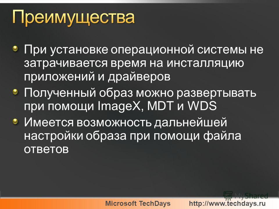 Microsoft TechDayshttp://www.techdays.ru При установке операционной системы не затрачивается время на инсталляцию приложений и драйверов Полученный образ можно развертывать при помощи ImageX, MDT и WDS Имеется возможность дальнейшей настройки образа