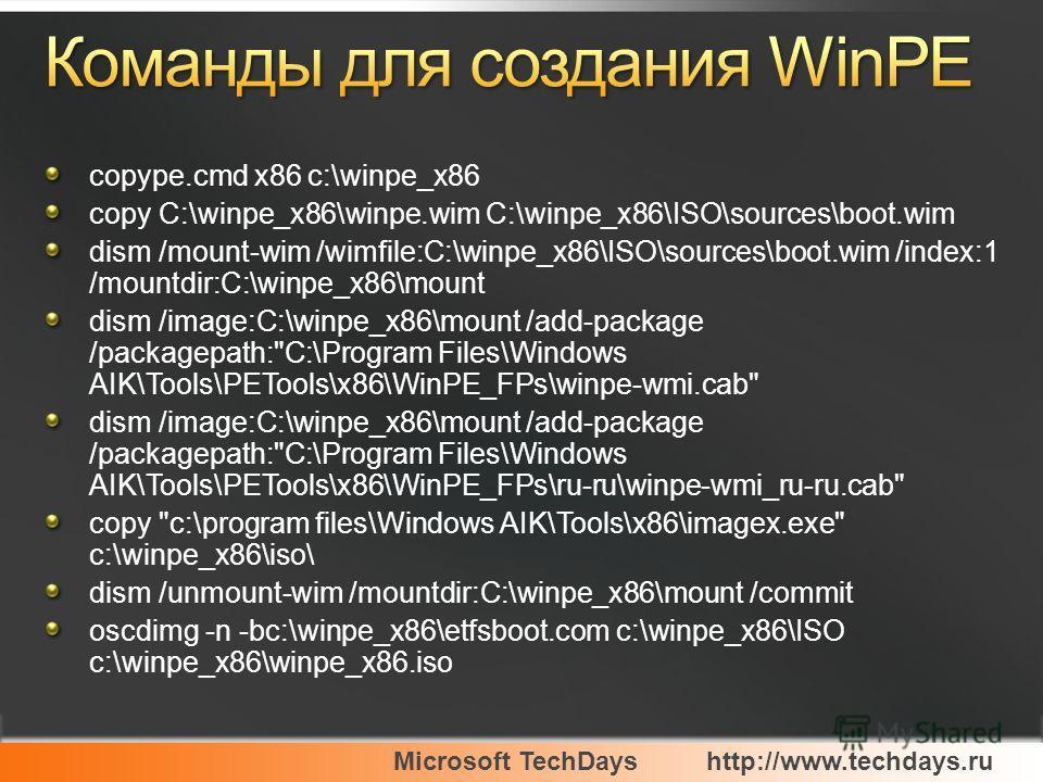Microsoft TechDayshttp://www.techdays.ru copype.cmd x86 c:\winpe_x86 copy C:\winpe_x86\winpe.wim C:\winpe_x86\ISO\sources\boot.wim dism /mount-wim /wimfile:C:\winpe_x86\ISO\sources\boot.wim /index:1 /mountdir:C:\winpe_x86\mount dism /image:C:\winpe_x