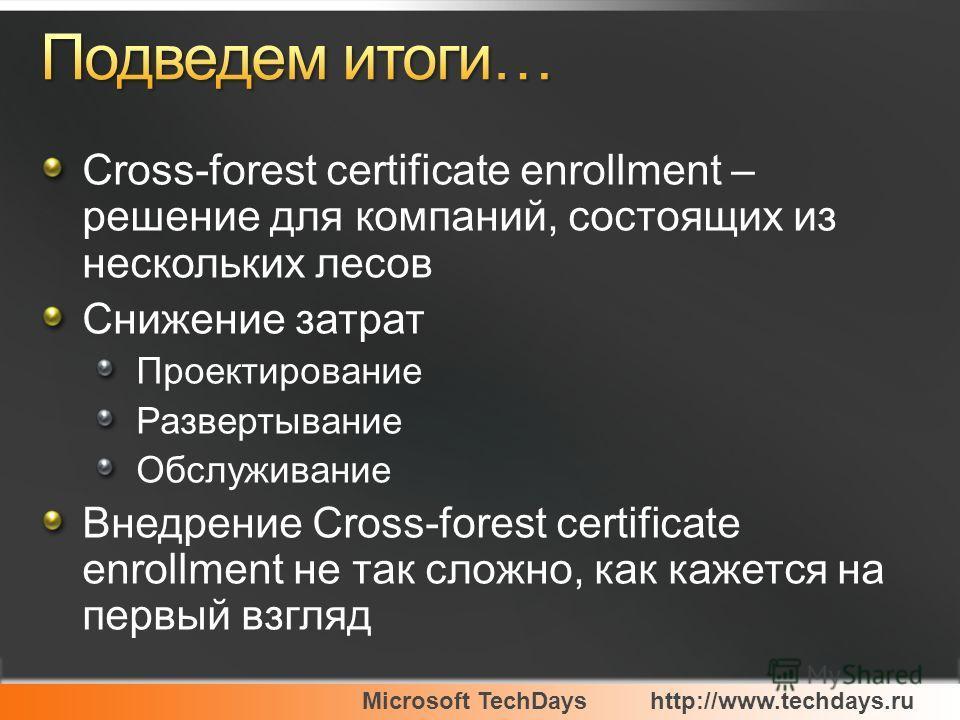 Microsoft TechDayshttp://www.techdays.ru Cross-forest certificate enrollment – решение для компаний, состоящих из нескольких лесов Снижение затрат Проектирование Развертывание Обслуживание Внедрение Cross-forest certificate enrollment не так сложно,
