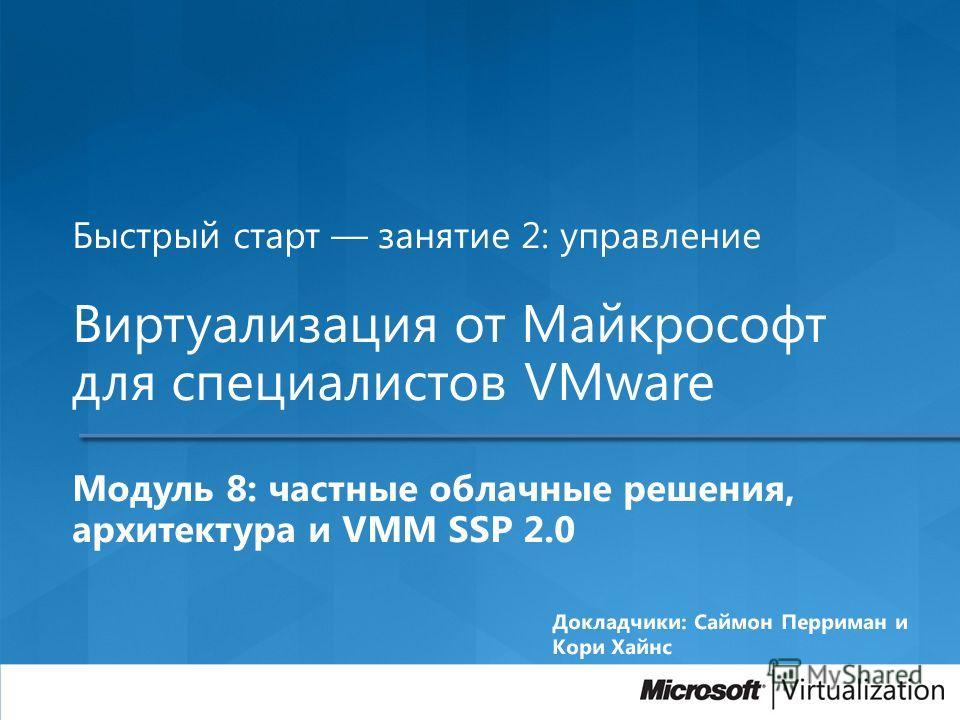 Быстрый старт занятие 2: управление Виртуализация от Майкрософт для специалистов VMware Модуль 8: частные облачные решения, архитектура и VMM SSP 2.0