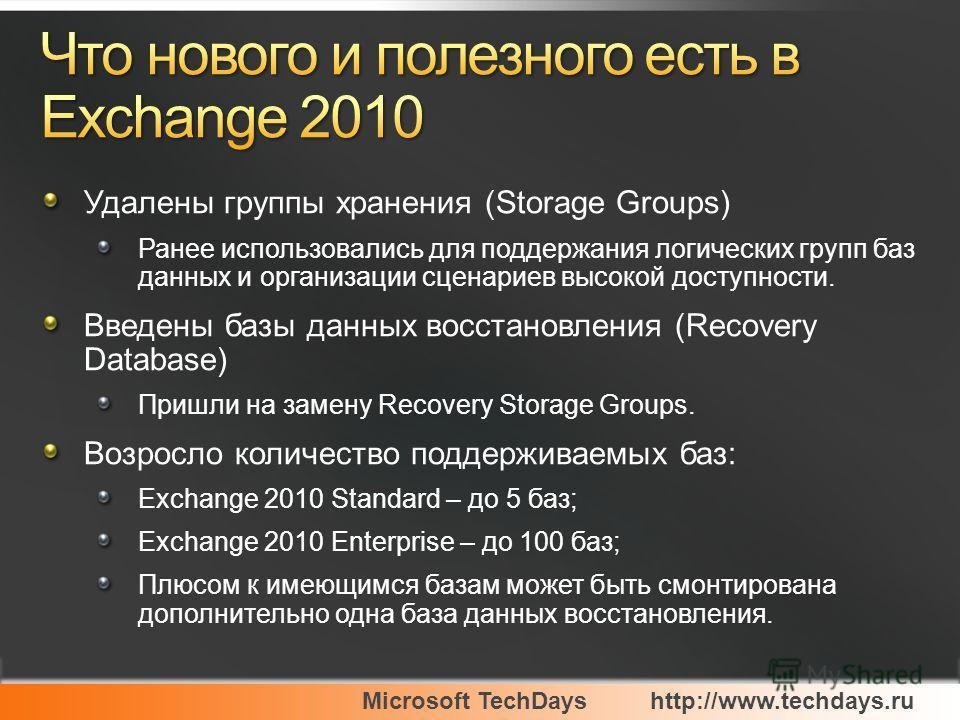 Microsoft TechDayshttp://www.techdays.ru Удалены группы хранения (Storage Groups) Ранее использовались для поддержания логических групп баз данных и организации сценариев высокой доступности. Введены базы данных восстановления (Recovery Database) При