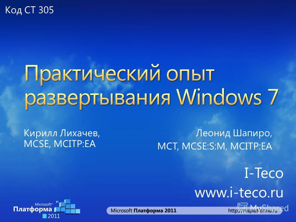 Кирилл Лихачев, MCSE, MCITP:EA I-Teco www.i-teco.ru Леонид Шапиро, MCT, MCSE:S:M, MCITP:EA Код CT 305