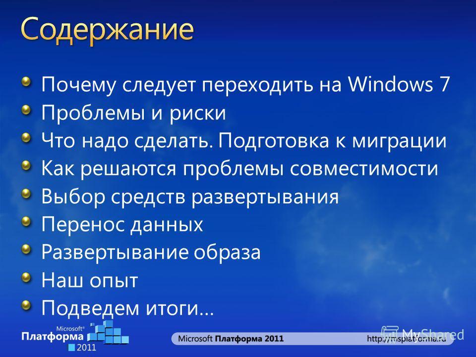 Почему следует переходить на Windows 7 Проблемы и риски Что надо сделать. Подготовка к миграции Как решаются проблемы совместимости Выбор средств развертывания Перенос данных Развертывание образа Наш опыт Подведем итоги…