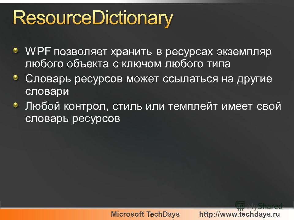 Microsoft TechDayshttp://www.techdays.ru WPF позволяет хранить в ресурсах экземпляр любого объекта с ключом любого типа Словарь ресурсов может ссылаться на другие словари Любой контрол, стиль или темплейт имеет свой словарь ресурсов