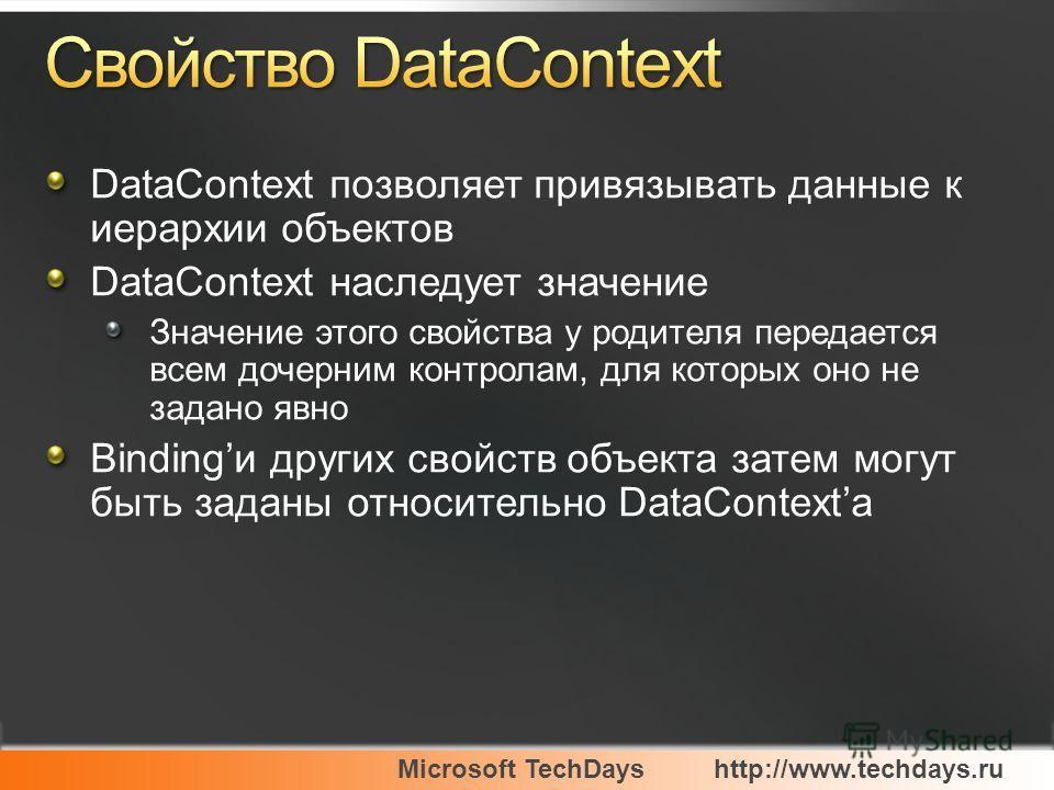 Microsoft TechDayshttp://www.techdays.ru DataContext позволяет привязывать данные к иерархии объектов DataContext наследует значение Значение этого свойства у родителя передается всем дочерним контролам, для которых оно не задано явно Bindingи других