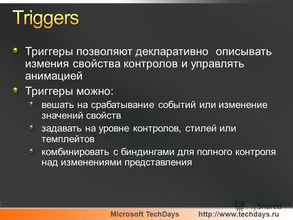 Microsoft TechDayshttp://www.techdays.ru Триггеры позволяют декларативно описывать измения свойства контролов и управлять анимацией Триггеры можно: вешать на срабатывание событий или изменение значений свойств задавать на уровне контролов, стилей или