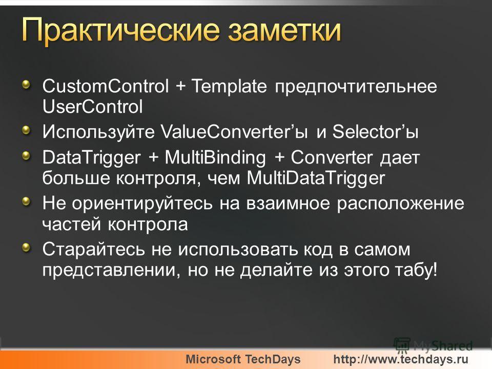Microsoft TechDayshttp://www.techdays.ru CustomControl + Template предпочтительнее UserControl Используйте ValueConverterы и Selectorы DataTrigger + MultiBinding + Converter дает больше контроля, чем MultiDataTrigger Не ориентируйтесь на взаимное рас