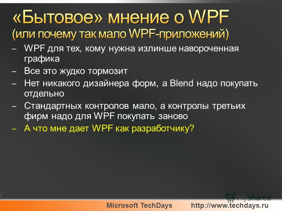 Microsoft TechDayshttp://www.techdays.ru – WPF для тех, кому нужна излинше навороченная графика – Все это жудко тормозит – Нет никакого дизайнера форм, а Blend надо покупать отдельно – Стандартных контролов мало, а контролы третьих фирм надо для WPF