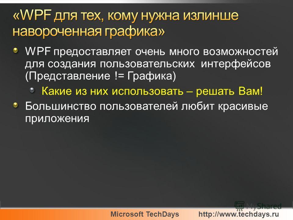 Microsoft TechDayshttp://www.techdays.ru WPF предоставляет очень много возможностей для создания пользовательских интерфейсов (Представление != Графика) Какие из них использовать – решать Вам! Большинство пользователей любит красивые приложения