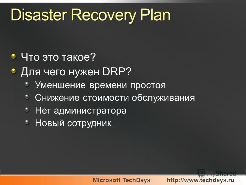 Microsoft TechDayshttp://www.techdays.ru Disaster Recovery Plan Что это такое? Для чего нужен DRP? Уменшение времени простоя Снижение стоимости обслуживания Нет администратора Новый сотрудник